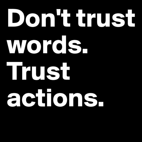 - Don't trust words. Trust actions.: